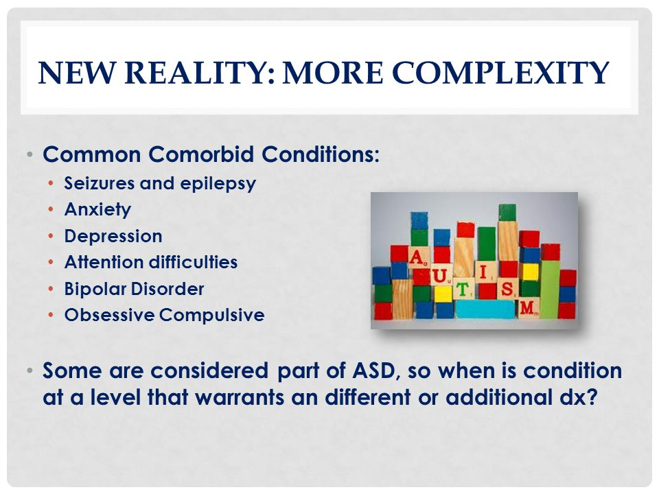 NEW REALITY: MORE COMPLEXITY Common Comorbid Conditions: Seizures and epilepsy Anxiety Depression Attention difficulties Bipolar Disorder Obsessive Co