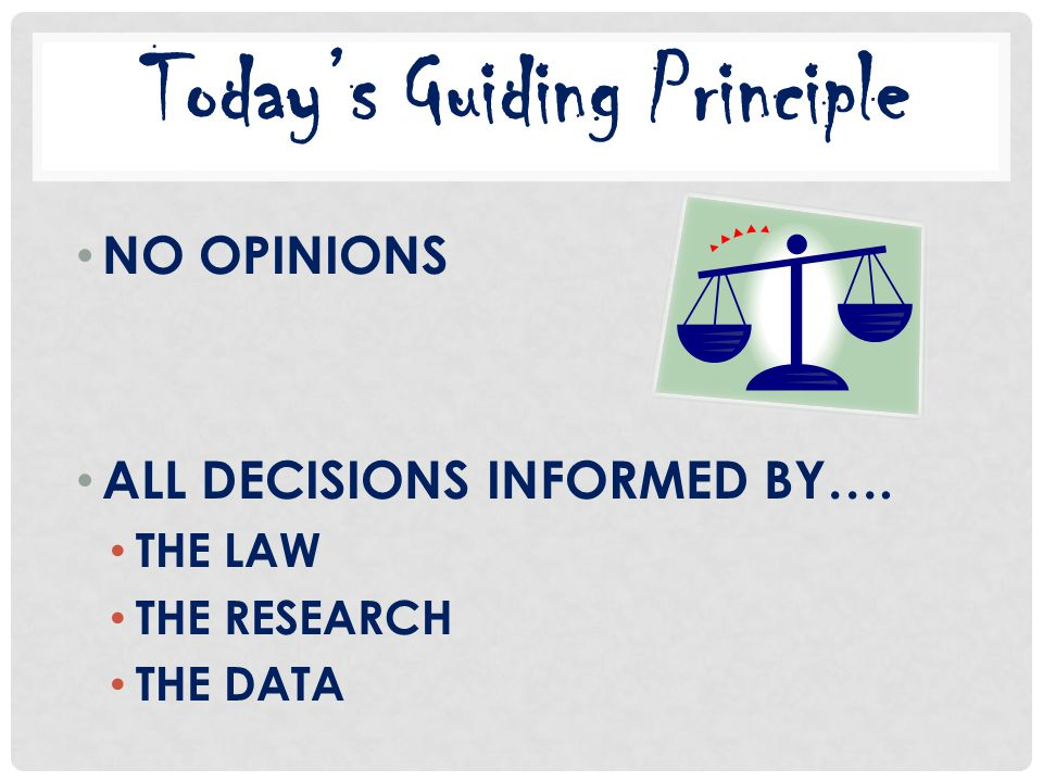 NO OPINIONS ALL DECISIONS INFORMED BY…. THE LAW THE RESEARCH THE DATA Today's Guiding Principle
