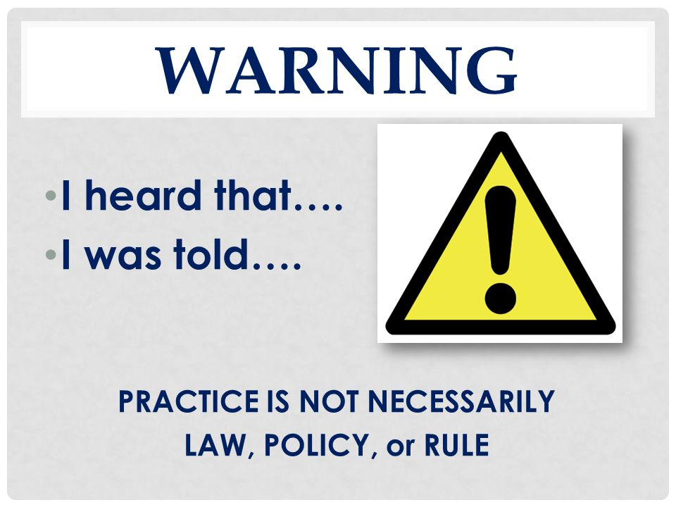 WARNING I heard that…. I was told…. PRACTICE IS NOT NECESSARILY LAW, POLICY, or RULE