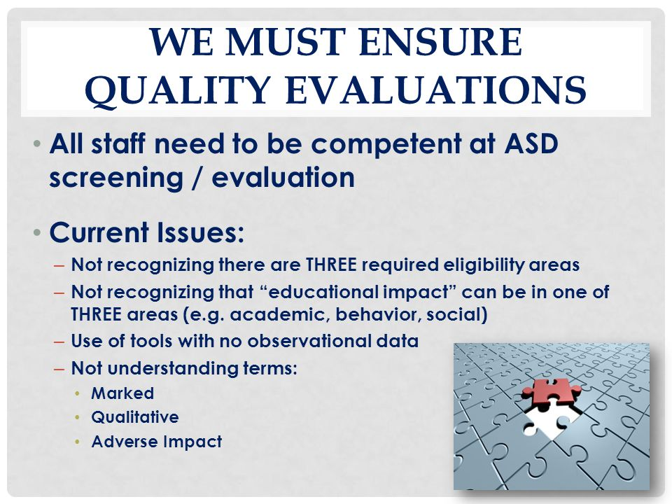 WE MUST ENSURE QUALITY EVALUATIONS All staff need to be competent at ASD screening / evaluation Current Issues: – Not recognizing there are THREE requ