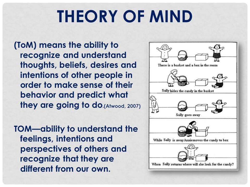 THEORY OF MIND (ToM) means the ability to recognize and understand thoughts, beliefs, desires and intentions of other people in order to make sense of