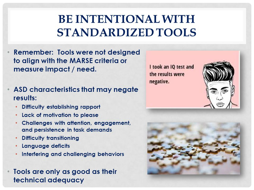 BE INTENTIONAL WITH STANDARDIZED TOOLS Remember: Tools were not designed to align with the MARSE criteria or measure impact / need. ASD characteristic