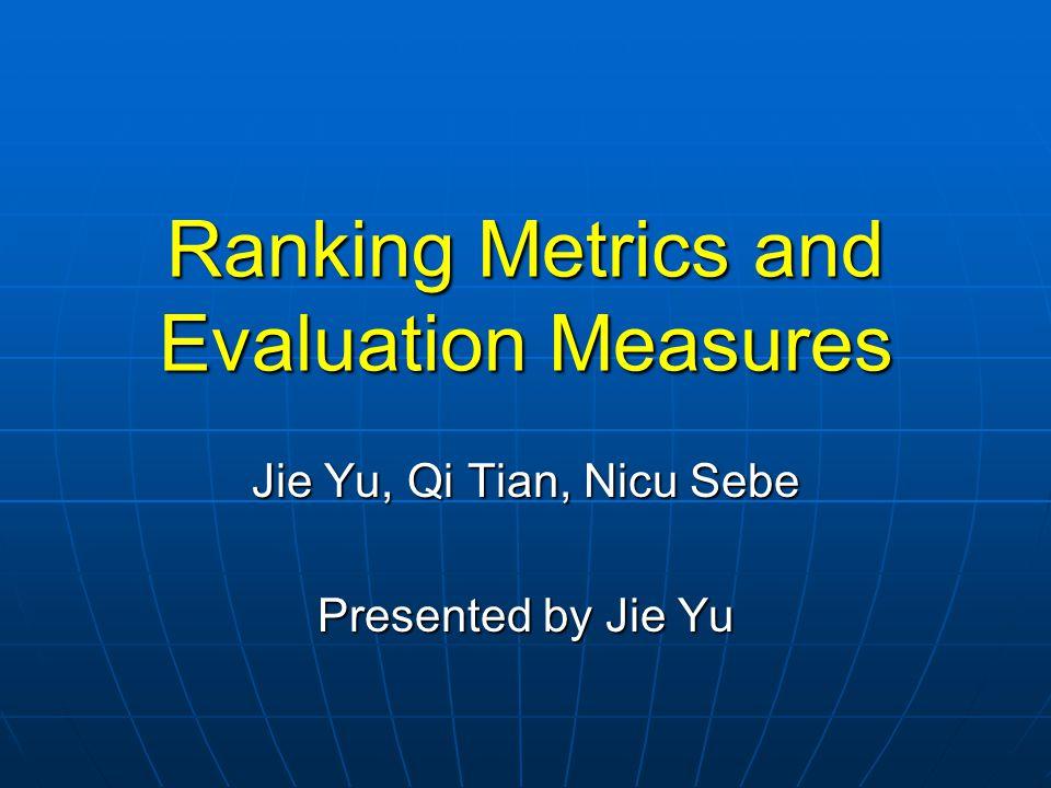 Ranking Metrics and Evaluation Measures Jie Yu, Qi Tian, Nicu Sebe Presented by Jie Yu