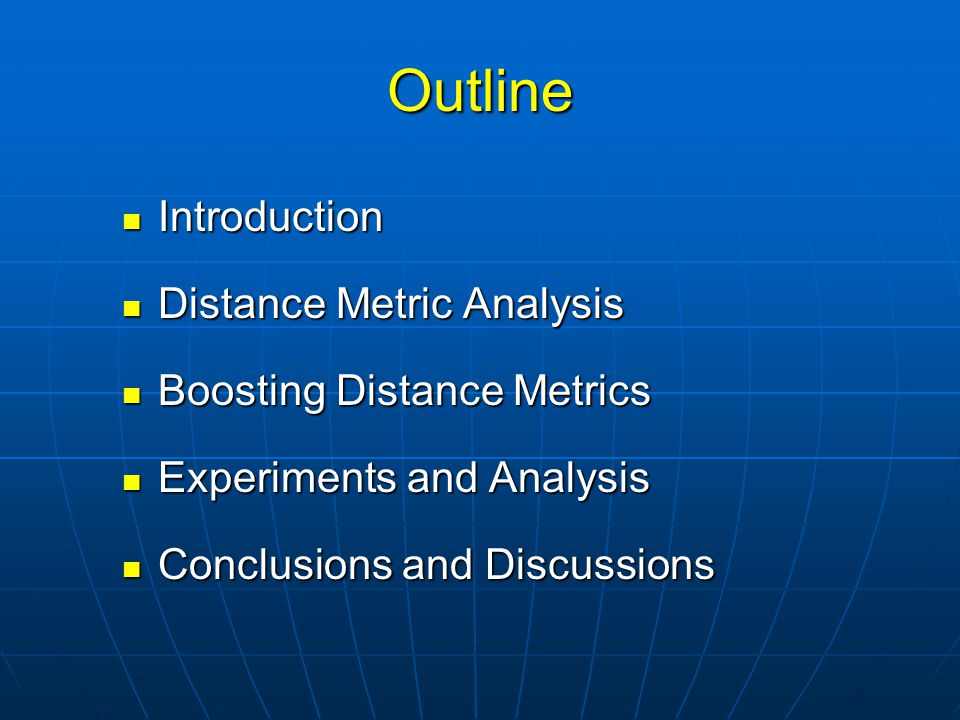 Outline Introduction Introduction Distance Metric Analysis Distance Metric Analysis Boosting Distance Metrics Boosting Distance Metrics Experiments and Analysis Experiments and Analysis Conclusions and Discussions Conclusions and Discussions