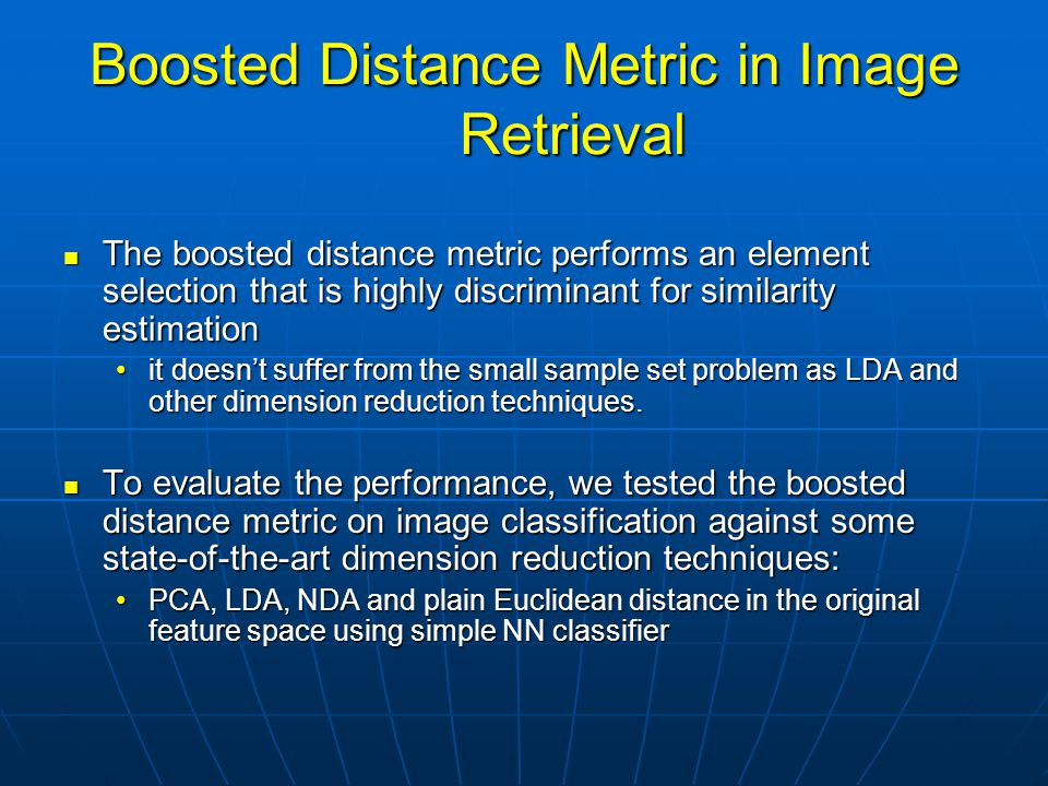 Boosted Distance Metric in Image Retrieval The boosted distance metric performs an element selection that is highly discriminant for similarity estimation The boosted distance metric performs an element selection that is highly discriminant for similarity estimation it doesn't suffer from the small sample set problem as LDA and other dimension reduction techniques.it doesn't suffer from the small sample set problem as LDA and other dimension reduction techniques.