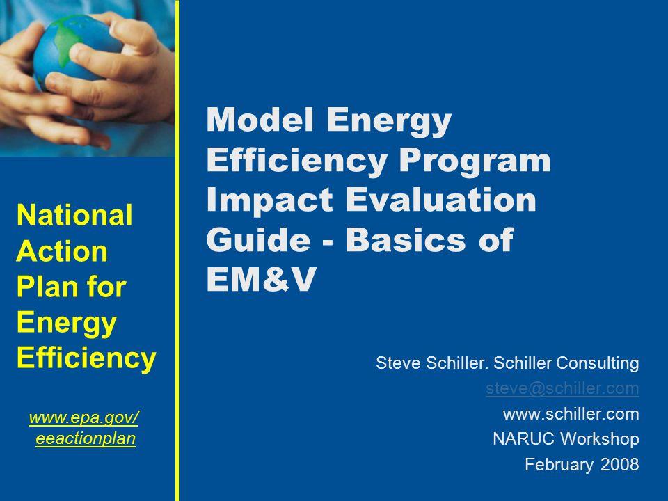 National Action Plan for Energy Efficiency www.epa.gov/ eeactionplan Model Energy Efficiency Program Impact Evaluation Guide - Basics of EM&V Steve Schiller.