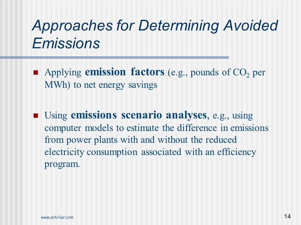 www.schiller.com 14 Approaches for Determining Avoided Emissions Applying emission factors (e.g., pounds of CO 2 per MWh) to net energy savings Using