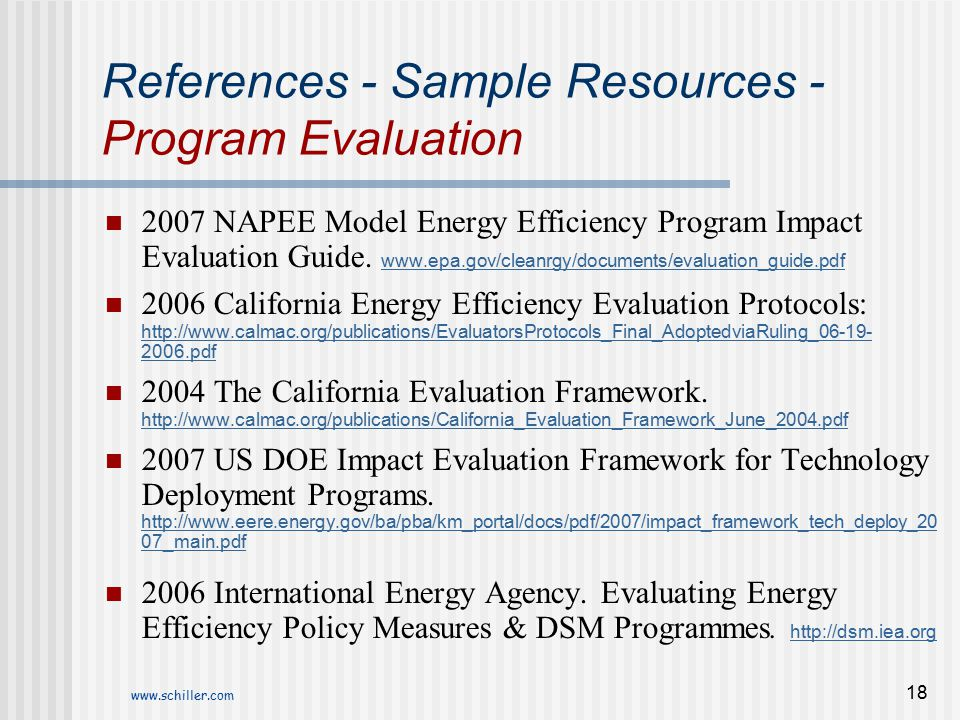 www.schiller.com 18 References - Sample Resources - Program Evaluation 2007 NAPEE Model Energy Efficiency Program Impact Evaluation Guide. www.epa.gov
