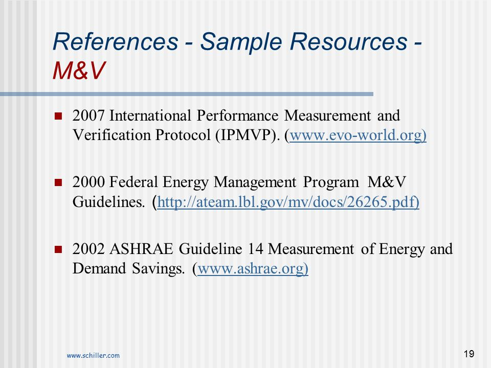 www.schiller.com 19 References - Sample Resources - M&V 2007 International Performance Measurement and Verification Protocol (IPMVP). (www.evo-world.o