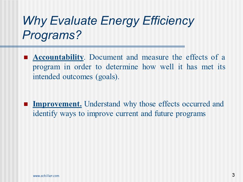 www.schiller.com 3 Why Evaluate Energy Efficiency Programs? Accountability. Document and measure the effects of a program in order to determine how we