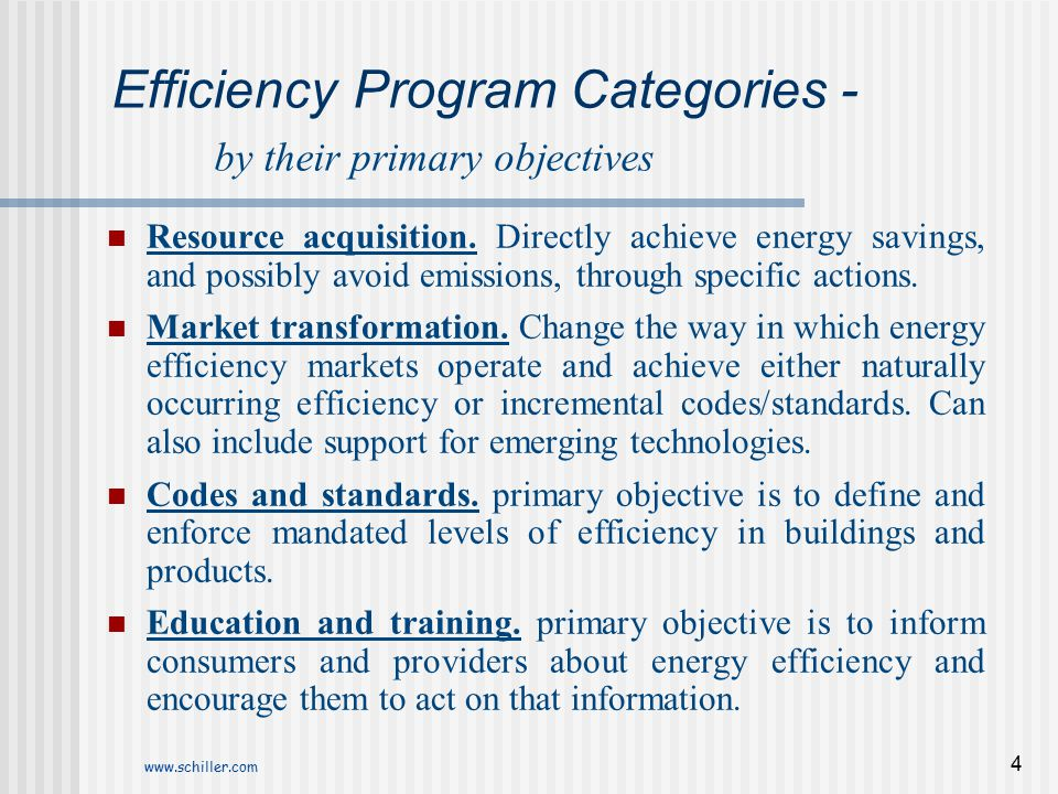 www.schiller.com 4 Efficiency Program Categories - by their primary objectives Resource acquisition. Directly achieve energy savings, and possibly avo