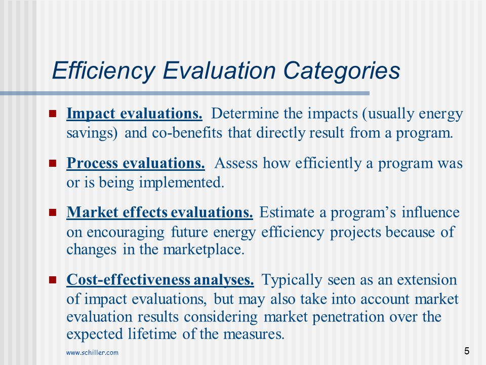 www.schiller.com 5 Efficiency Evaluation Categories Impact evaluations. Determine the impacts (usually energy savings) and co-benefits that directly r
