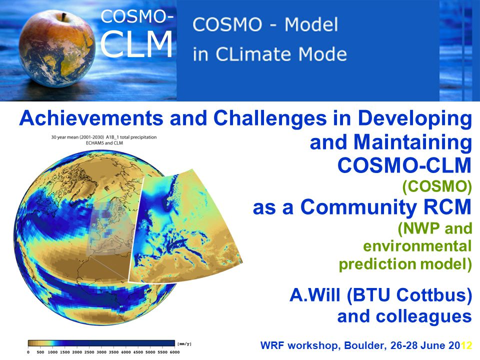 Achievements and Challenges in Developing and Maintaining COSMO-CLM (COSMO) as a Community RCM (NWP and environmental prediction model) A.Will (BTU Cottbus) and colleagues WRF workshop, Boulder, 26-28 June 2012
