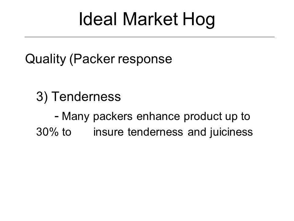 Ideal Market Hog Quality (Packer response 4) IMF (intramuscular fat) - Provides juiciness and flavor - Not as much of an issue with (enhanced pork) - Evaluated on a scale of 1-10