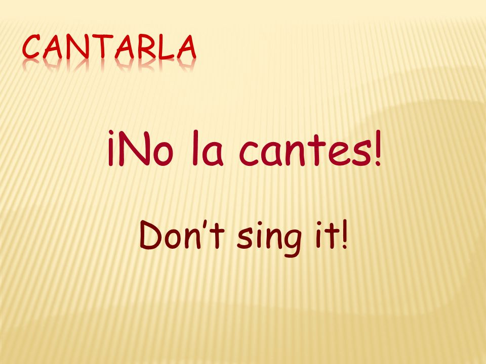 ¡No la cantes! Don't sing it!