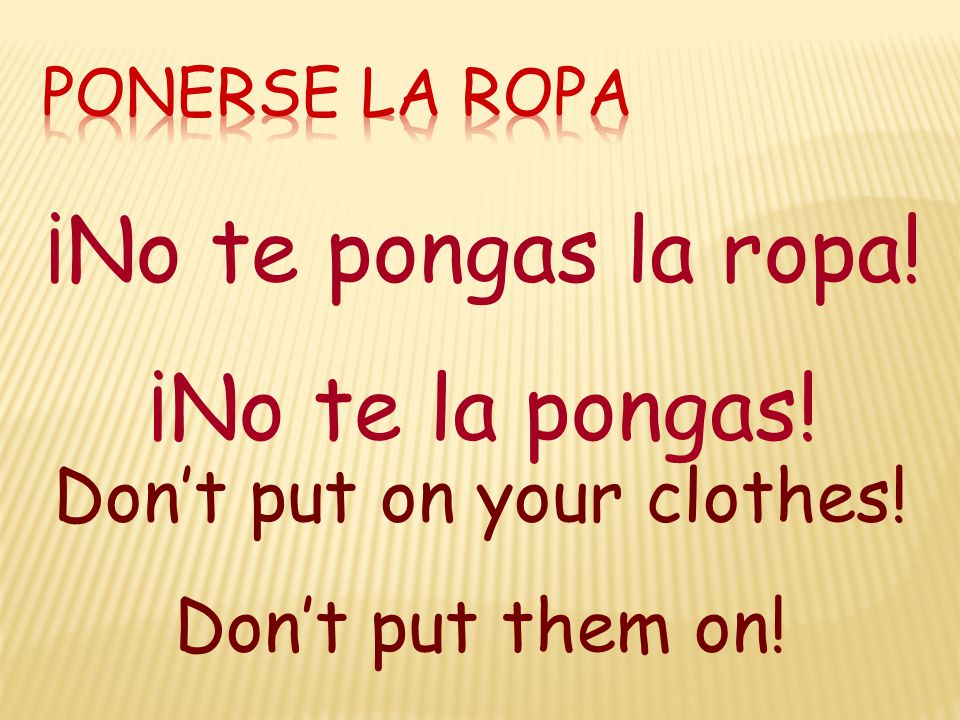 ¡No te pongas la ropa! ¡No te la pongas! Don't put on your clothes! Don't put them on!