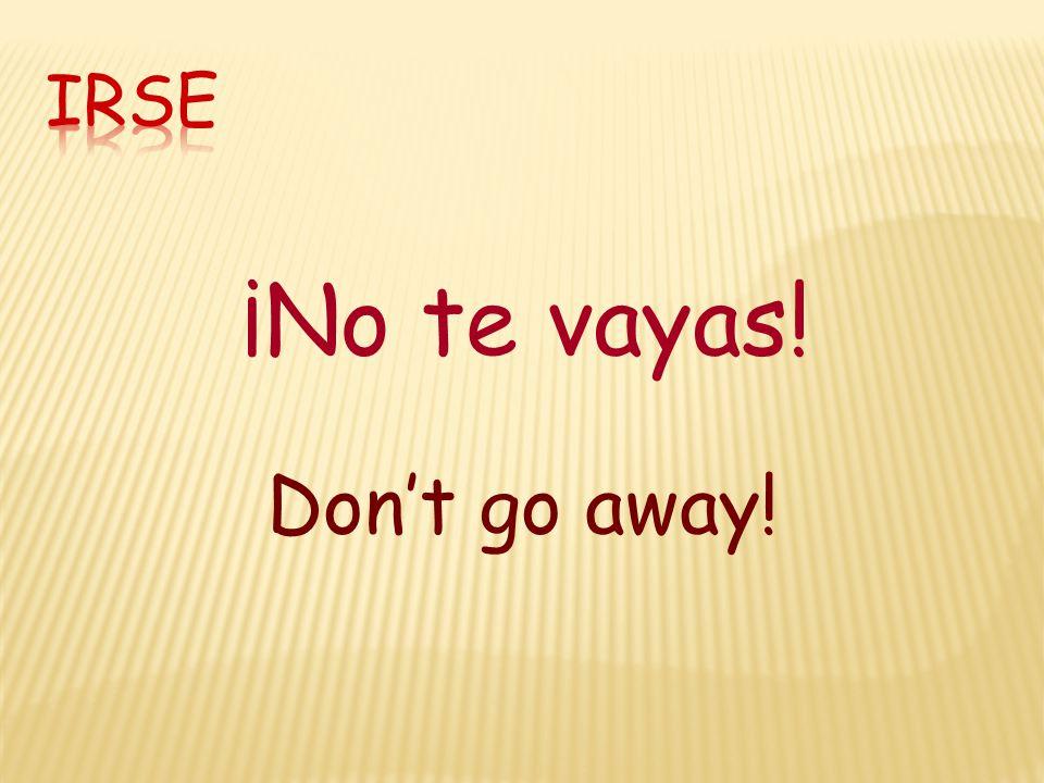 ¡No te vayas! Don't go away!