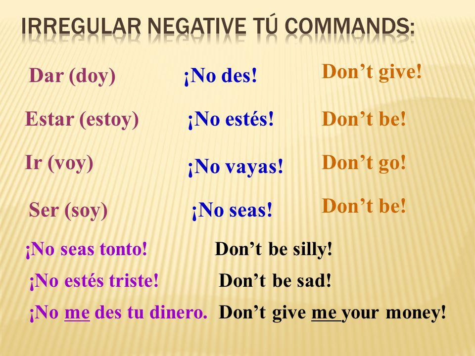 Dar (doy)¡No des. Estar (estoy) Ir (voy) Ser (soy) ¡No estés.