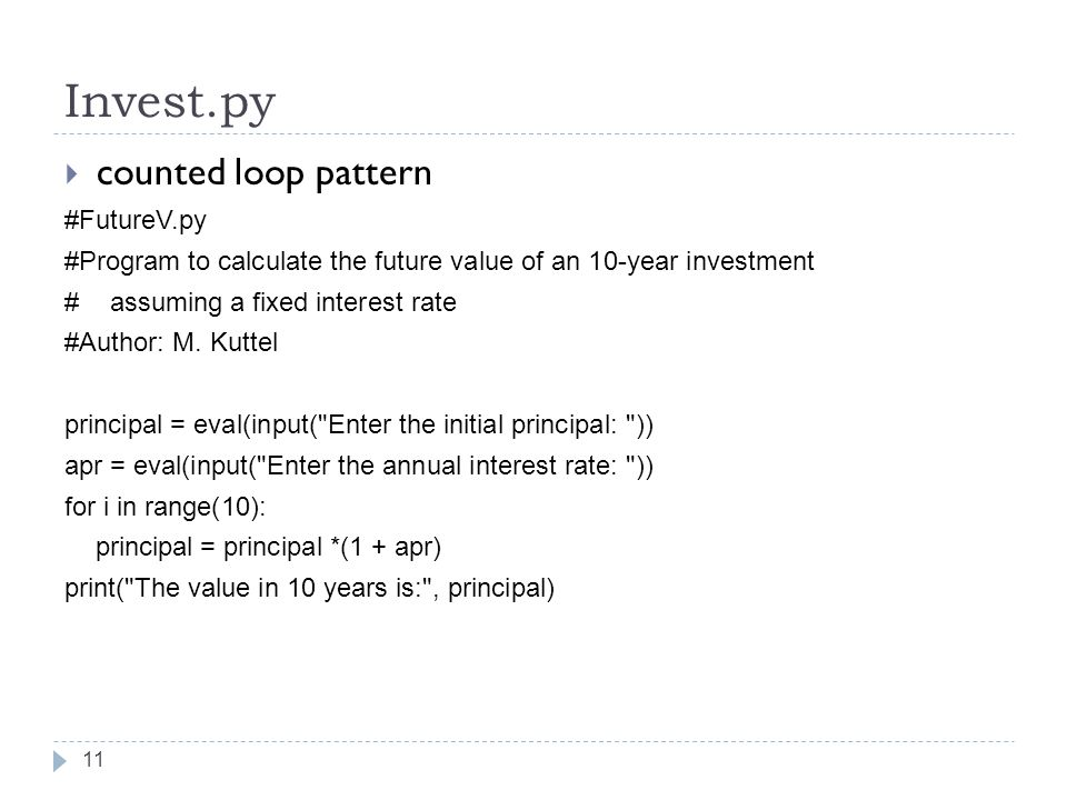 Invest.py  counted loop pattern #FutureV.py #Program to calculate the future value of an 10-year investment # assuming a fixed interest rate #Author: M.