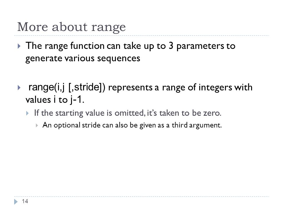 More about range  The range function can take up to 3 parameters to generate various sequences  range(i,j [,stride]) represents a range of integers with values i to j-1.