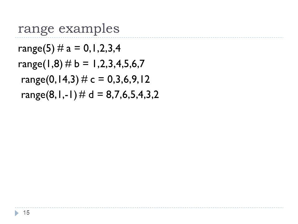 range examples range(5) # a = 0,1,2,3,4 range(1,8) # b = 1,2,3,4,5,6,7 range(0,14,3) # c = 0,3,6,9,12 range(8,1,-1) # d = 8,7,6,5,4,3,2 15