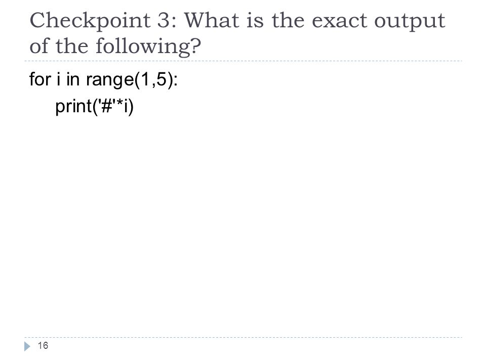 Checkpoint 3: What is the exact output of the following for i in range(1,5): print( # *i) 16