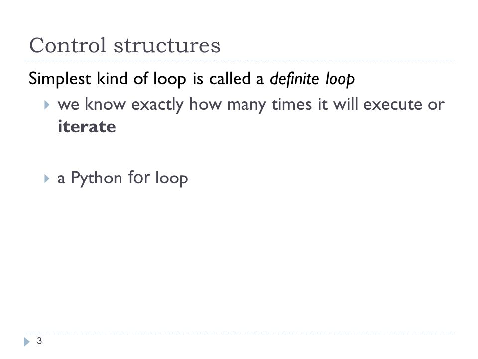 Control structures Simplest kind of loop is called a definite loop  we know exactly how many times it will execute or iterate  a Python for loop 3