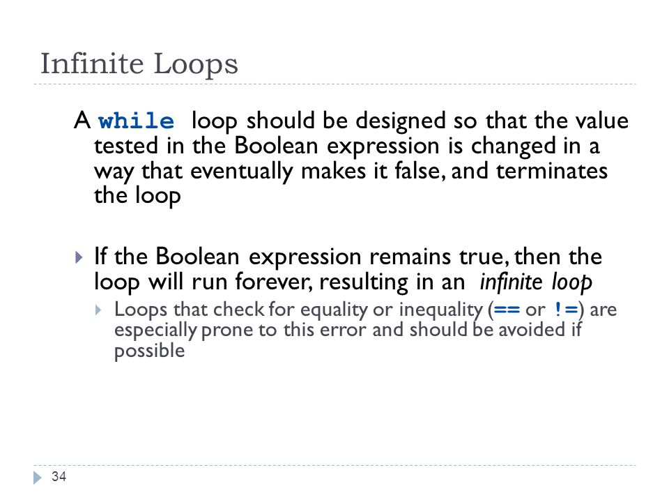 34 Infinite Loops A while loop should be designed so that the value tested in the Boolean expression is changed in a way that eventually makes it false, and terminates the loop  If the Boolean expression remains true, then the loop will run forever, resulting in an infinite loop  Loops that check for equality or inequality ( == or != ) are especially prone to this error and should be avoided if possible