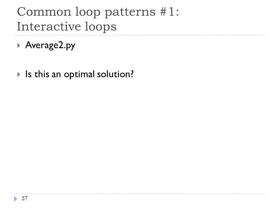 Common loop patterns #1: Interactive loops  Average2.py  Is this an optimal solution 37