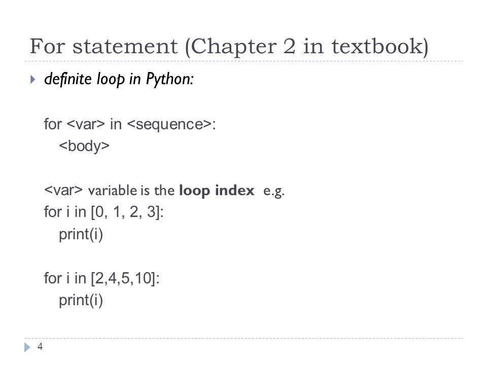 For statement (Chapter 2 in textbook)  definite loop in Python: for in : variable is the loop index e.g.