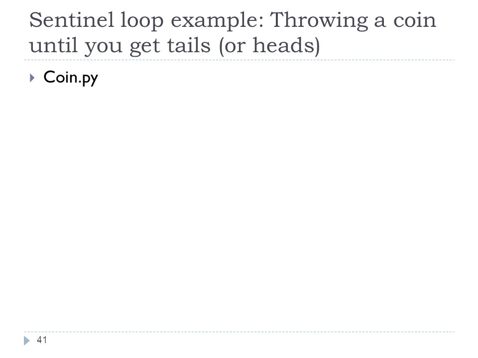 Sentinel loop example: Throwing a coin until you get tails (or heads)  Coin.py 41
