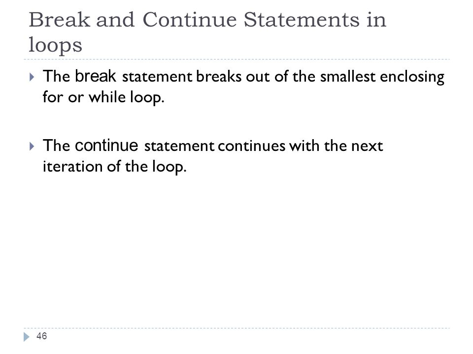 Break and Continue Statements in loops  The break statement breaks out of the smallest enclosing for or while loop.