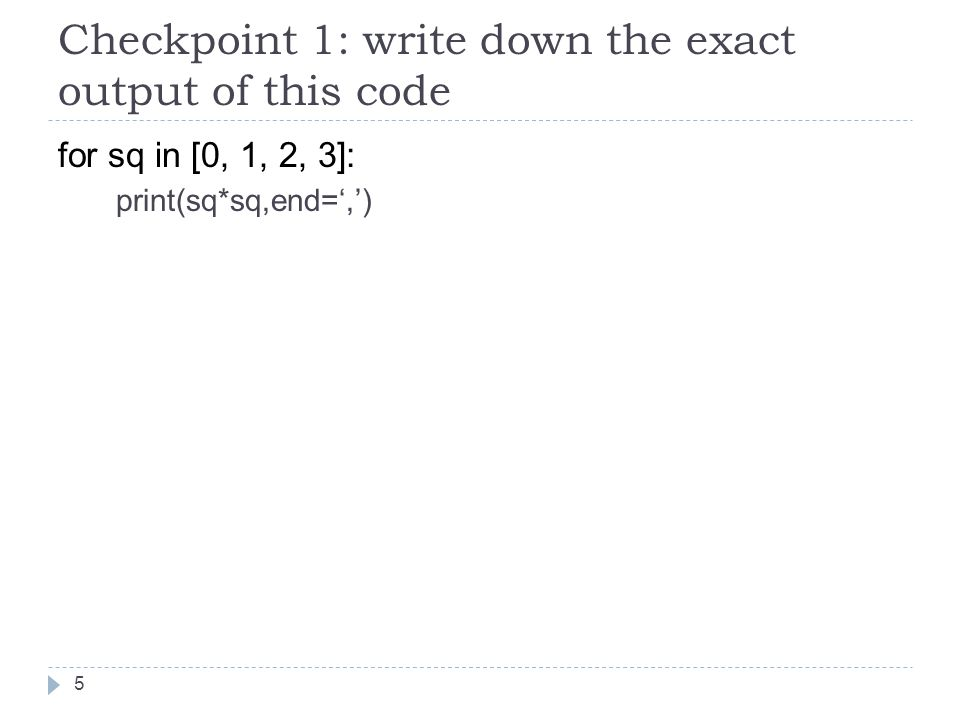 Checkpoint 1: write down the exact output of this code for sq in [0, 1, 2, 3]: print(sq*sq,end=',') 5