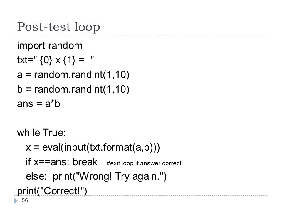 Post-test loop import random txt= {0} x {1} = a = random.randint(1,10) b = random.randint(1,10) ans = a*b while True: x = eval(input(txt.format(a,b))) if x==ans: break #exit loop if answer correct else: print( Wrong.