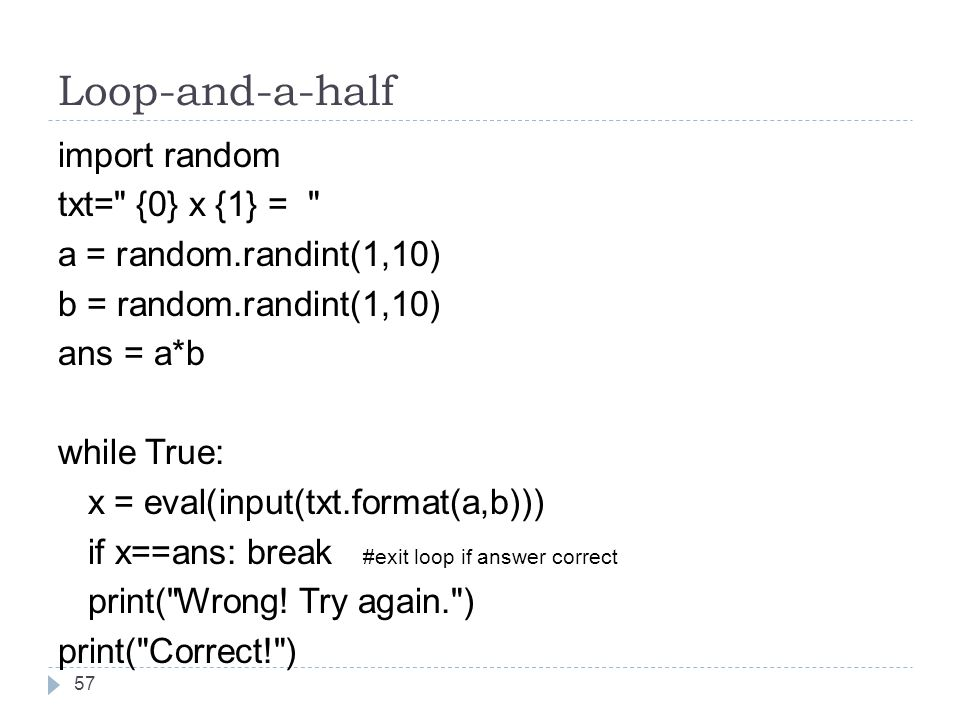 Loop-and-a-half import random txt= {0} x {1} = a = random.randint(1,10) b = random.randint(1,10) ans = a*b while True: x = eval(input(txt.format(a,b))) if x==ans: break #exit loop if answer correct print( Wrong.