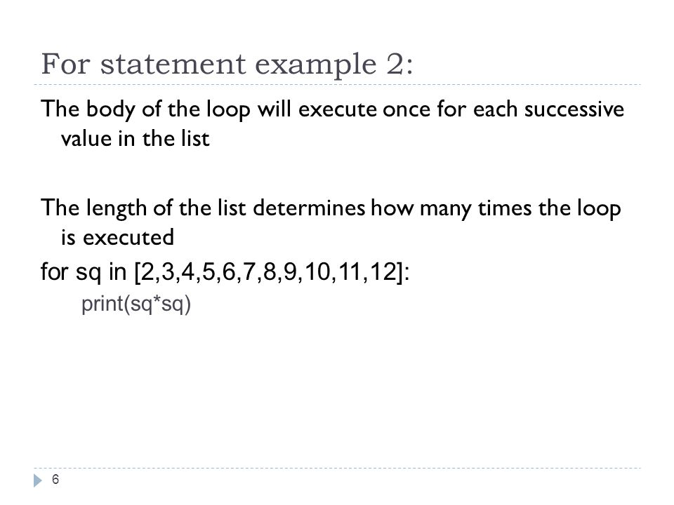 For statement example 2: The body of the loop will execute once for each successive value in the list The length of the list determines how many times the loop is executed for sq in [2,3,4,5,6,7,8,9,10,11,12]: print(sq*sq) 6