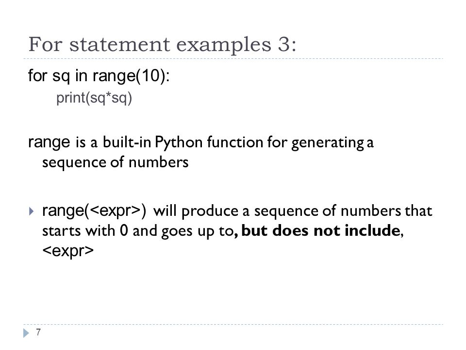 For statement examples 3: for sq in range(10): print(sq*sq) range is a built-in Python function for generating a sequence of numbers  range( ) will produce a sequence of numbers that starts with 0 and goes up to, but does not include, 7