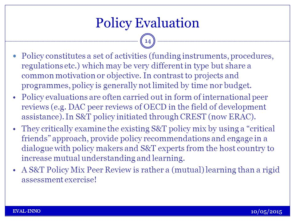 Policy Evaluation 10/05/2015 EVAL-INNO 14 Policy constitutes a set of activities (funding instruments, procedures, regulations etc.) which may be very different in type but share a common motivation or objective.