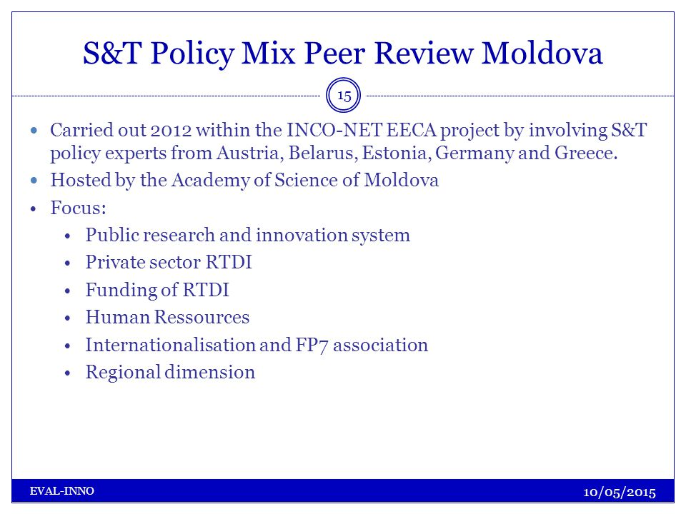 S&T Policy Mix Peer Review Moldova 10/05/2015 EVAL-INNO 15 Carried out 2012 within the INCO-NET EECA project by involving S&T policy experts from Austria, Belarus, Estonia, Germany and Greece.