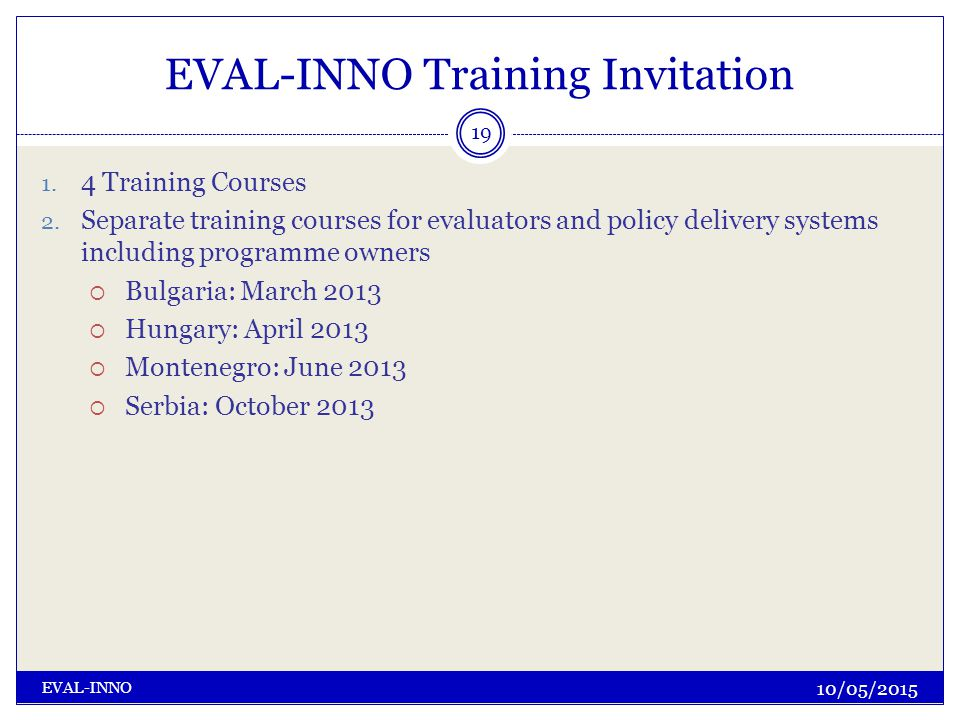 EVAL-INNO Training Invitation 10/05/2015 EVAL-INNO 19 1. 4 Training Courses 2. Separate training courses for evaluators and policy delivery systems in