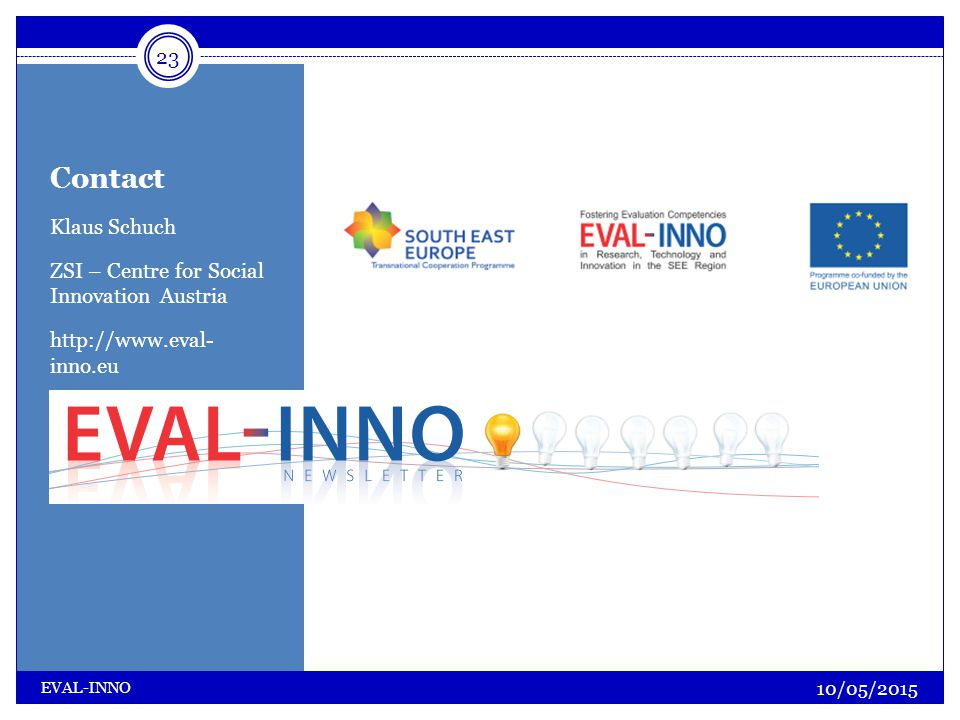 Contact Klaus Schuch ZSI – Centre for Social Innovation Austria http://www.eval- inno.eu 23 10/05/2015 EVAL-INNO