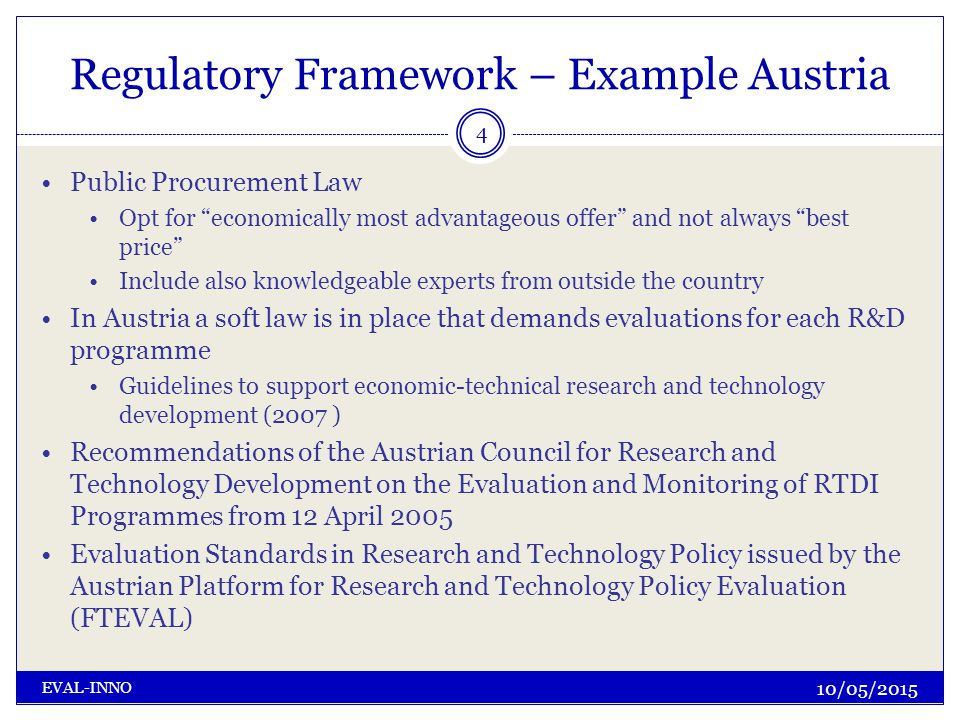 Regulatory Framework – Example Austria 10/05/2015 EVAL-INNO 4 Public Procurement Law Opt for economically most advantageous offer and not always best price Include also knowledgeable experts from outside the country In Austria a soft law is in place that demands evaluations for each R&D programme Guidelines to support economic-technical research and technology development (2007 ) Recommendations of the Austrian Council for Research and Technology Development on the Evaluation and Monitoring of RTDI Programmes from 12 April 2005 Evaluation Standards in Research and Technology Policy issued by the Austrian Platform for Research and Technology Policy Evaluation (FTEVAL)