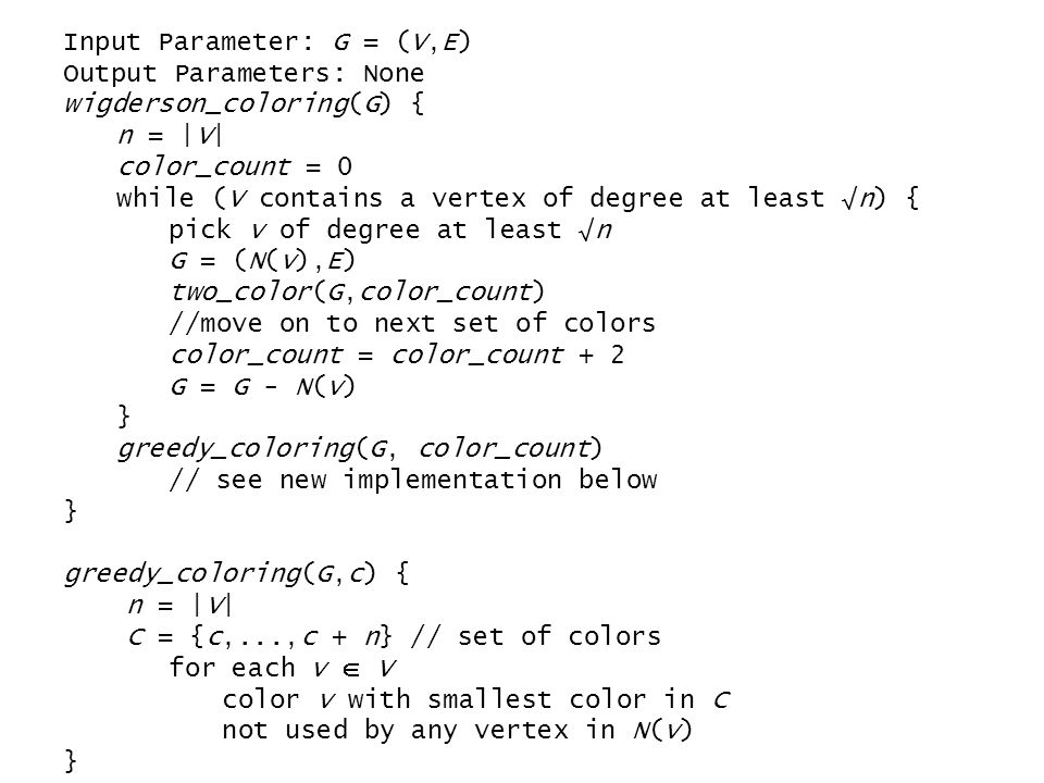 Input Parameter: G = (V,E) Output Parameters: None wigderson_coloring(G) { n = |V| color_count = 0 while (V contains a vertex of degree at least √n) { pick v of degree at least √n G = (N(v),E) two_color(G,color_count) //move on to next set of colors color_count = color_count + 2 G = G - N(v) } greedy_coloring(G, color_count) // see new implementation below } greedy_coloring(G,c) { n = |V| C = {c,...,c + n} // set of colors for each v  V color v with smallest color in C not used by any vertex in N(v) }