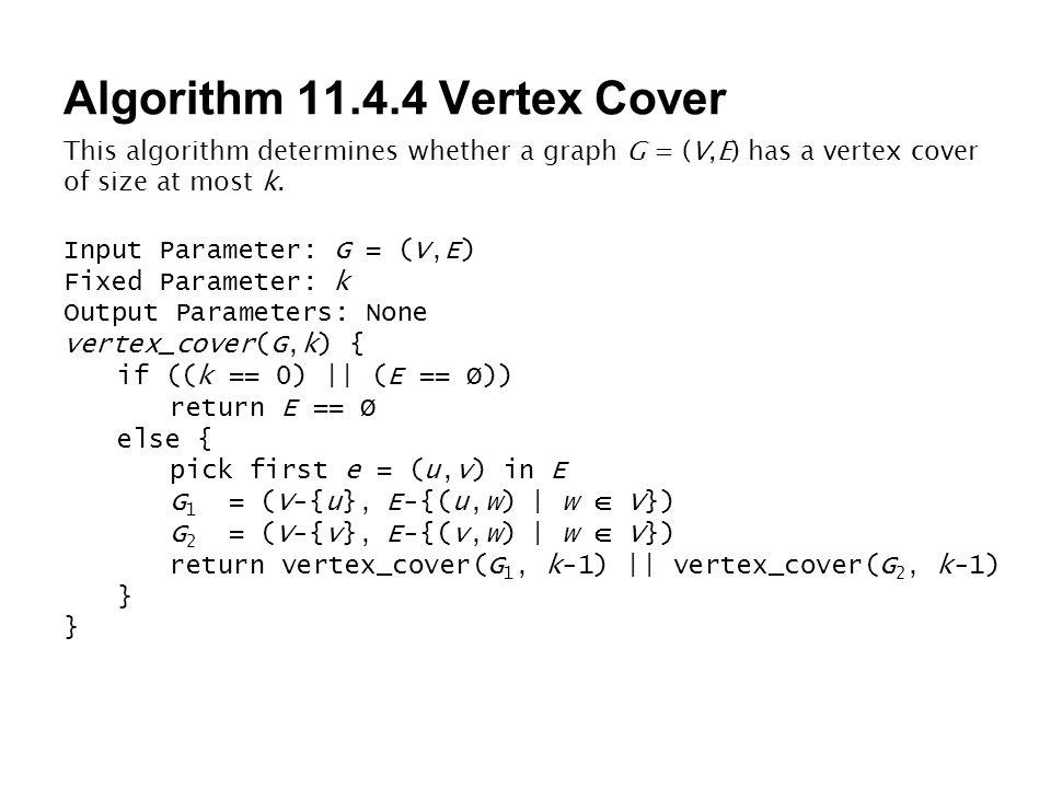 Algorithm 11.4.4 Vertex Cover This algorithm determines whether a graph G = (V,E) has a vertex cover of size at most k. Input Parameter: G = (V,E) Fix