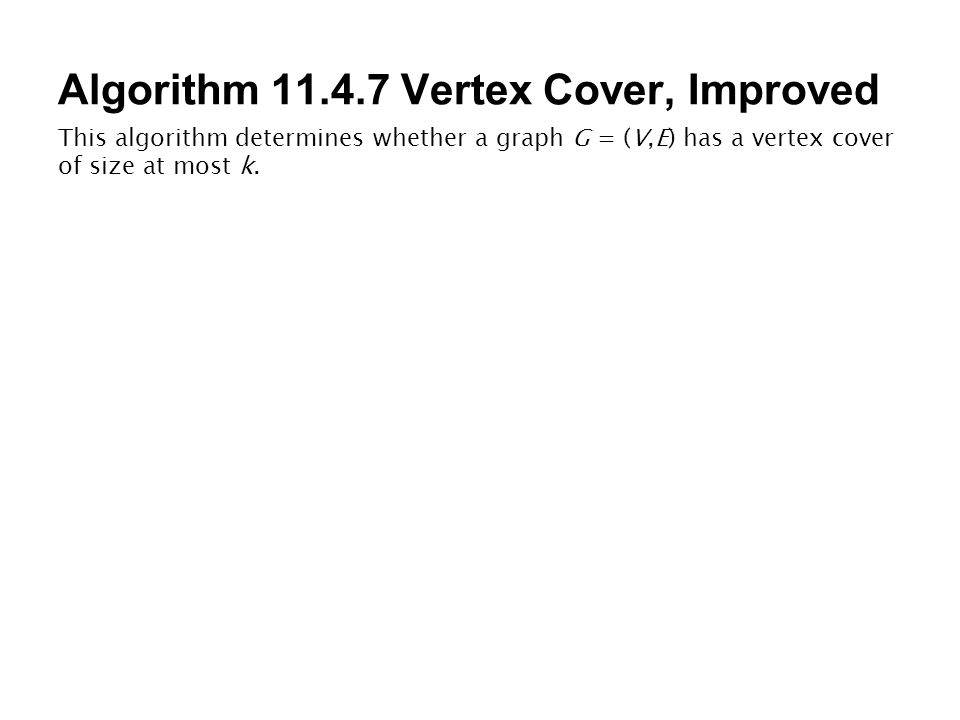 Algorithm 11.4.7 Vertex Cover, Improved This algorithm determines whether a graph G = (V,E) has a vertex cover of size at most k.