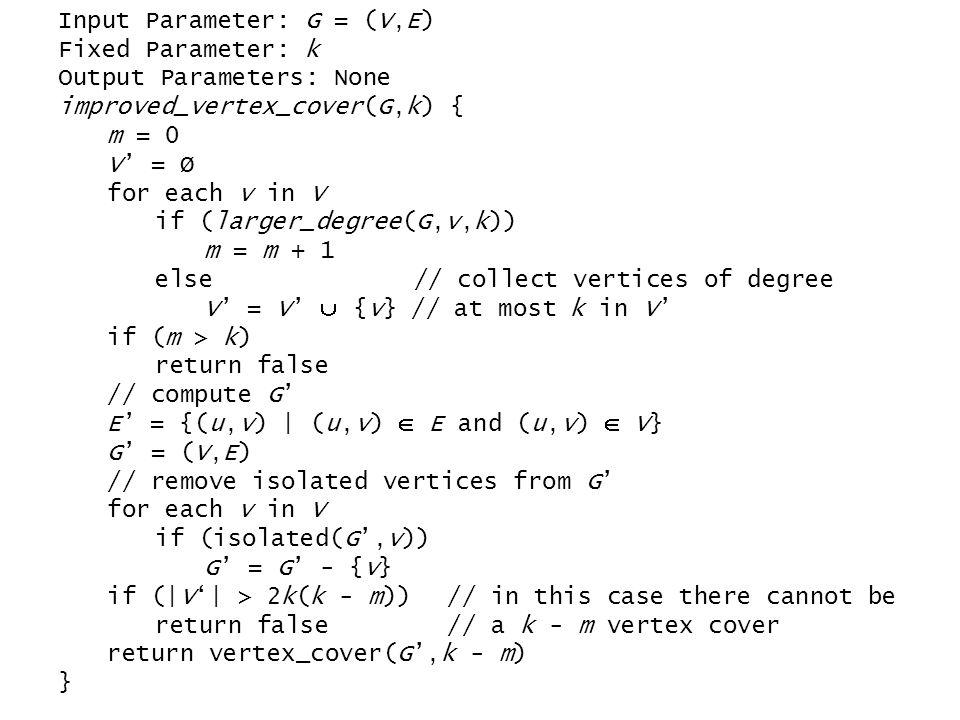 Input Parameter: G = (V,E) Fixed Parameter: k Output Parameters: None improved_vertex_cover(G,k) { m = 0 V' = Ø for each v in V if (larger_degree(G,v,