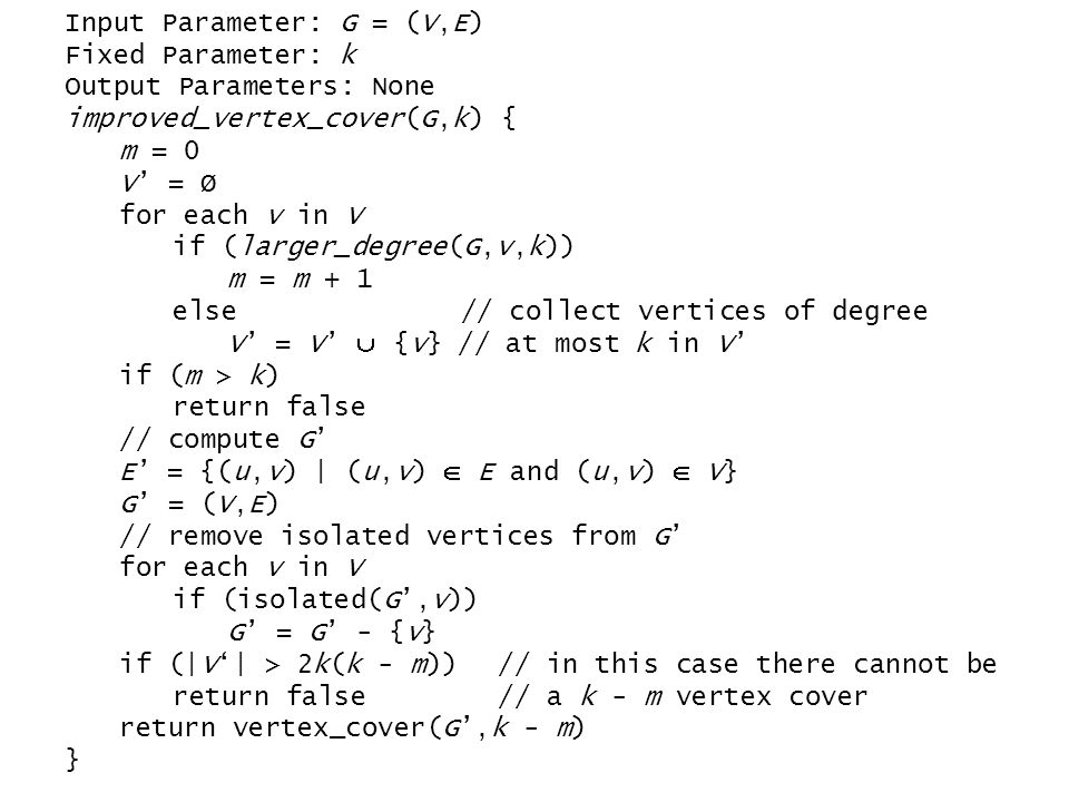 Input Parameter: G = (V,E) Fixed Parameter: k Output Parameters: None improved_vertex_cover(G,k) { m = 0 V' = Ø for each v in V if (larger_degree(G,v,k)) m = m + 1 else // collect vertices of degree V' = V'  {v} // at most k in V' if (m > k) return false // compute G' E' = {(u,v) | (u,v)  E and (u,v)  V} G' = (V,E) // remove isolated vertices from G' for each v in V if (isolated(G',v)) G' = G' - {v} if (|V'| > 2k(k - m)) // in this case there cannot be return false // a k - m vertex cover return vertex_cover(G',k - m) }