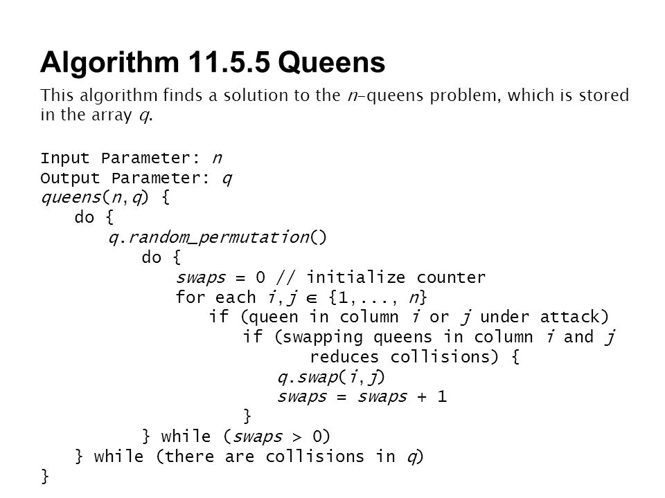 Algorithm 11.5.5 Queens This algorithm finds a solution to the n-queens problem, which is stored in the array q. Input Parameter: n Output Parameter:
