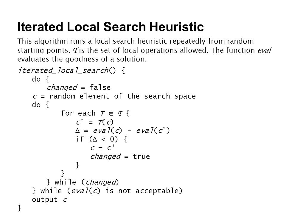 Iterated Local Search Heuristic This algorithm runs a local search heuristic repeatedly from random starting points. T is the set of local operations