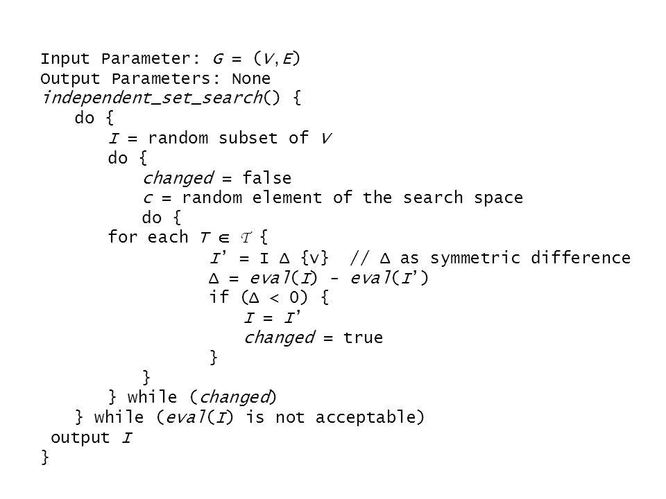 Input Parameter: G = (V,E) Output Parameters: None independent_set_search() { do { I = random subset of V do { changed = false c = random element of t